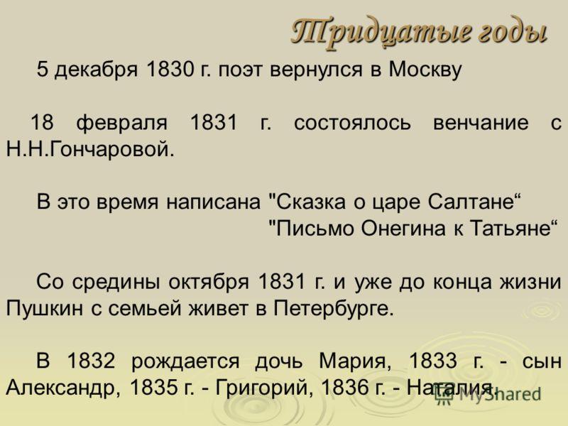 Тридцатые годы 5 декабря 1830 г. поэт вернулся в Москву 18 февраля 1831 г. состоялось венчание с Н.Н.Гончаровой. В это время написана