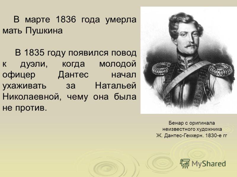 В марте 1836 года умерла мать Пушкина В 1835 году появился повод к дуэли, когда молодой офицер Дантес начал ухаживать за Натальей Николаевной, чему она была не против. Бенар с оригинала неизвестного художника Ж. Дантес-Геккерн. 1830-е гг