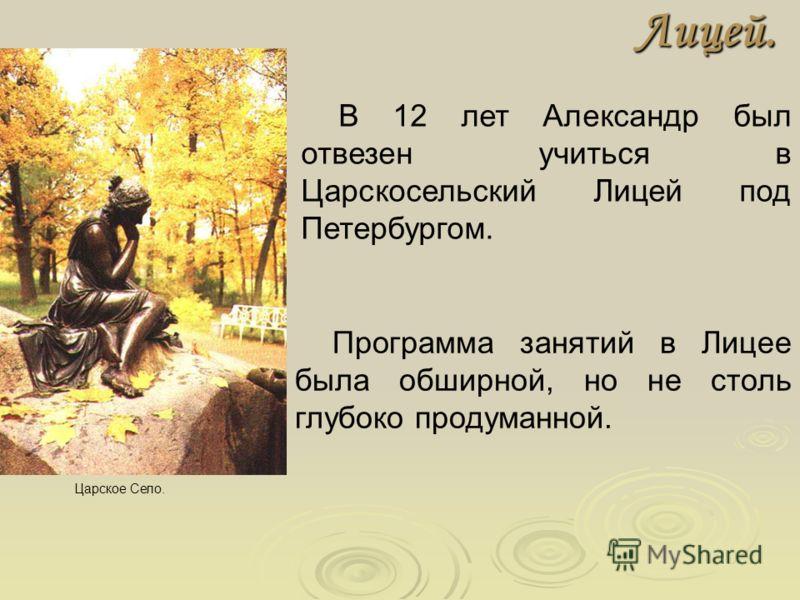 Лицей. В 12 лет Александр был отвезен учиться в Царскосельский Лицей под Петербургом. Царское Село. Программа занятий в Лицее была обширной, но не столь глубоко продуманной.