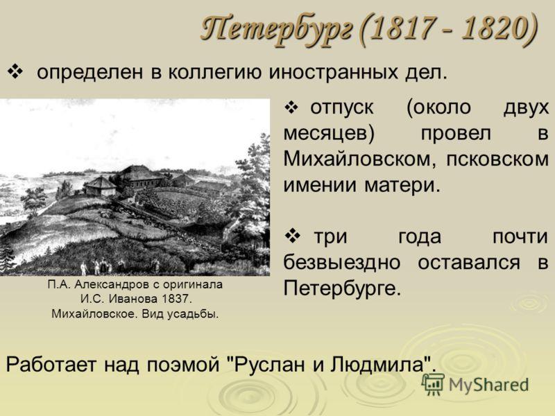 Петербург (1817 - 1820) определен в коллегию иностранных дел. отпуск (около двух месяцев) провел в Михайловском, псковском имении матери. три года почти безвыездно оставался в Петербурге. Работает над поэмой