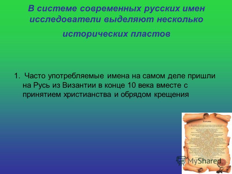 В системе современных русских имен исследователи выделяют несколько исторических пластов 1. Часто употребляемые имена на самом деле пришли на Русь из Византии в конце 10 века вместе с принятием христианства и обрядом крещения