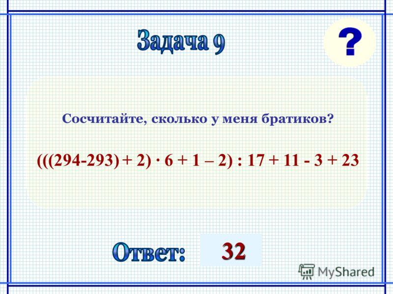 32 32 Сосчитайте, сколько у меня братиков? (((294-293) + 2) 6 + 1 – 2) : 17 + 11 - 3 + 23