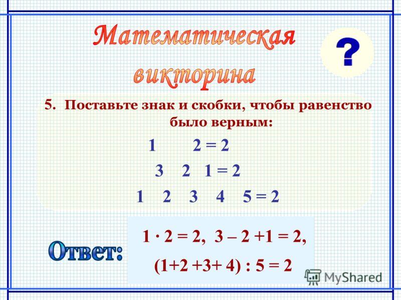 1 2 = 2, 3 – 2 +1 = 2, (1+2 +3+ 4) : 5 = 2 5. Поставьте знак и скобки, чтобы равенство было верным: 1 2 = 2 3 2 1 = 2 1 2 3 4 5 = 2
