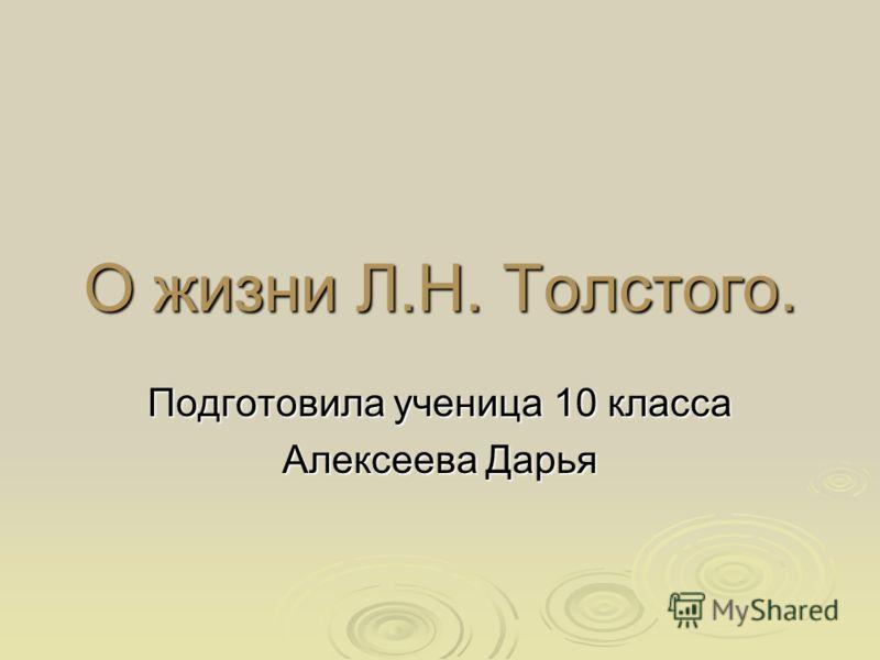 О жизни Л.Н. Толстого. Подготовила ученица 10 класса Алексеева Дарья