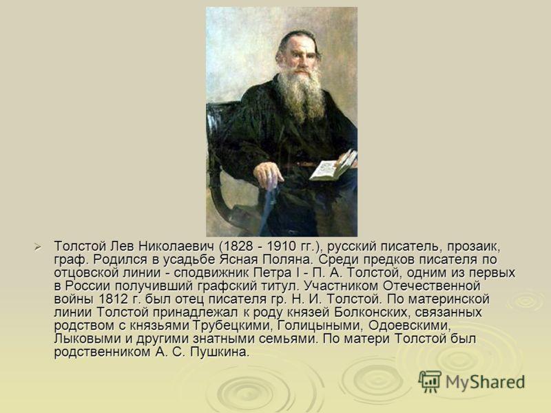 Толстой Лев Николаевич (1828 - 1910 гг.), русский писатель, прозаик, граф. Родился в усадьбе Ясная Поляна. Среди предков писателя по отцовской линии - сподвижник Петра I - П. А. Толстой, одним из первых в России получивший графский титул. Участником