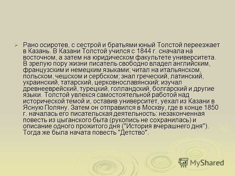 Рано осиротев, с сестрой и братьями юный Толстой переезжает в Казань. В Казани Толстой учился с 1844 г. сначала на восточном, а затем на юридическом факультете университета. В зрелую пору жизни писатель свободно владел английским, французским и немец
