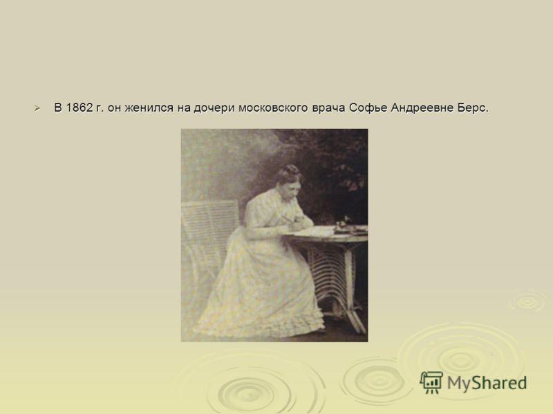 В 1862 г. он женился на дочери московского врача Софье Андреевне Берс. В 1862 г. он женился на дочери московского врача Софье Андреевне Берс.