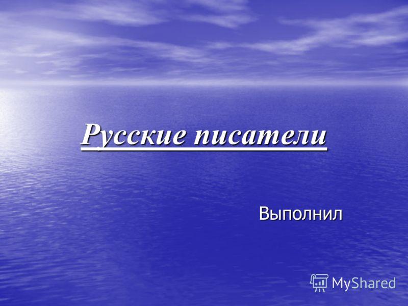Русские писатели Выполнил