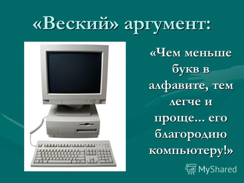 «Веский» аргумент: «Чем меньше букв в алфавите, тем легче и проще... его благородию компьютеру!»