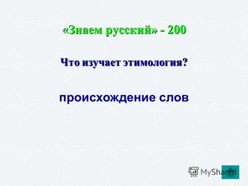 «Знаем русский» - 200 Что изучает этимология? происхождение слов