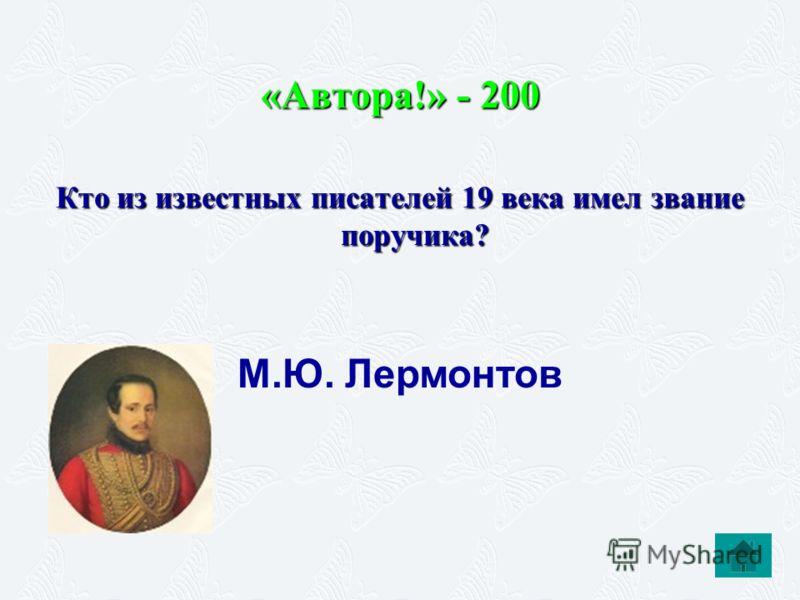«Автора!» - 200 Кто из известных писателей 19 века имел звание поручика? М.Ю. Лермонтов