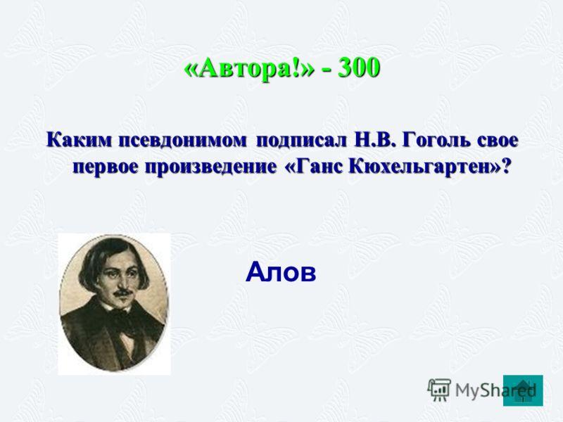 «Автора!» - 300 Каким псевдонимом подписал Н.В. Гоголь свое первое произведение «Ганс Кюхельгартен»? Алов