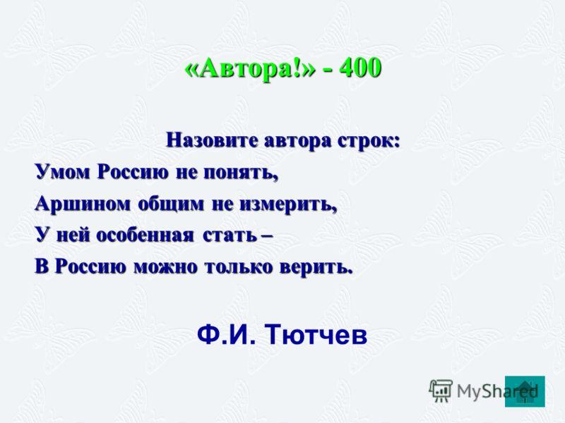 «Автора!» - 400 Назовите автора строк: Умом Россию не понять, Аршином общим не измерить, У ней особенная стать – В Россию можно только верить. Ф.И. Тю