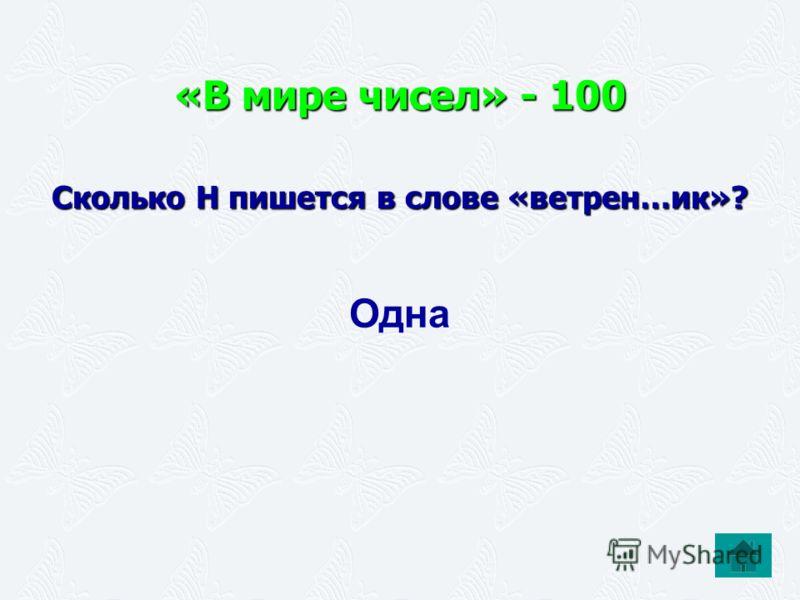 «В мире чисел» - 100 Сколько Н пишется в слове «ветрен…ик»? Одна
