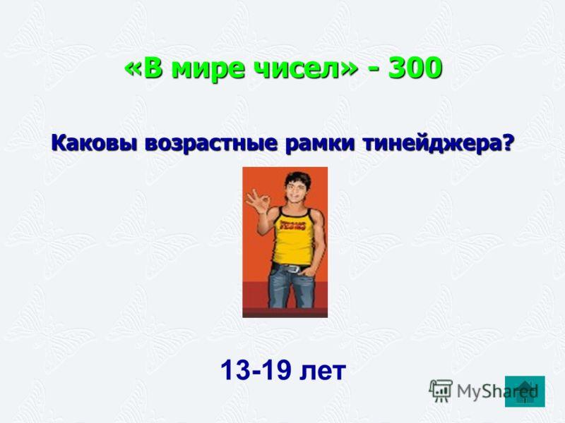 «В мире чисел» - 300 Каковы возрастные рамки тинейджера? 13-19 лет