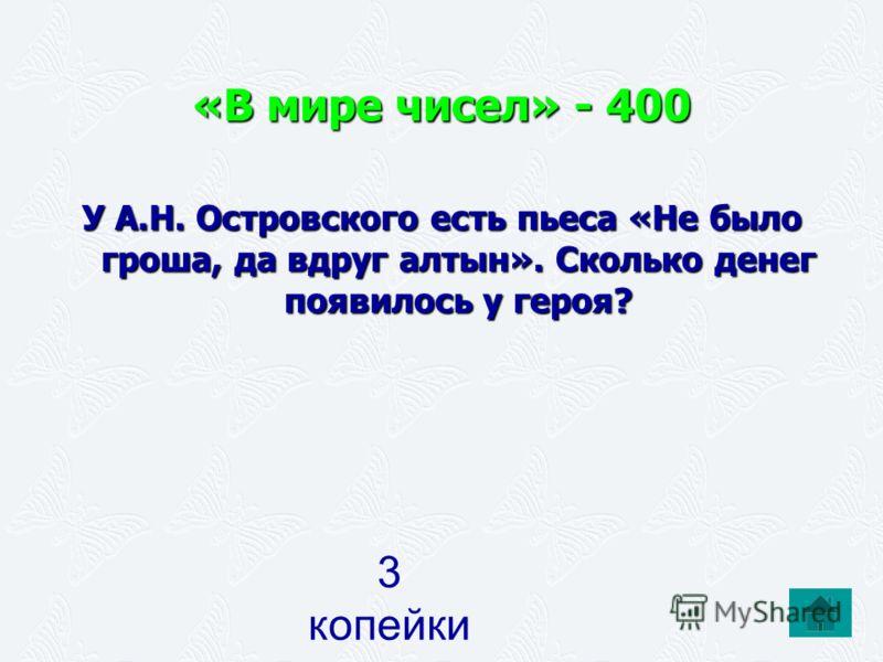«В мире чисел» - 400 У А.Н. Островского есть пьеса «Не было гроша, да вдруг алтын». Сколько денег появилось у героя? 3 копейки