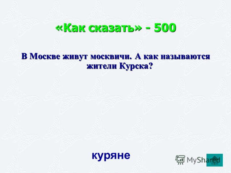 «Как сказать» - 500 В Москве живут москвичи. А как называются жители Курска? куряне