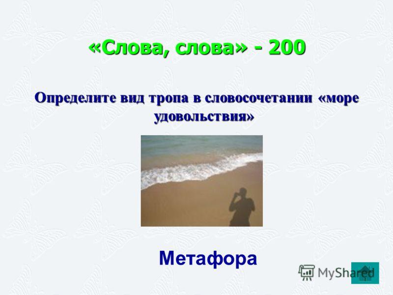«Слова, слова» - 200 Определите вид тропа в словосочетании «море удовольствия» Метафора