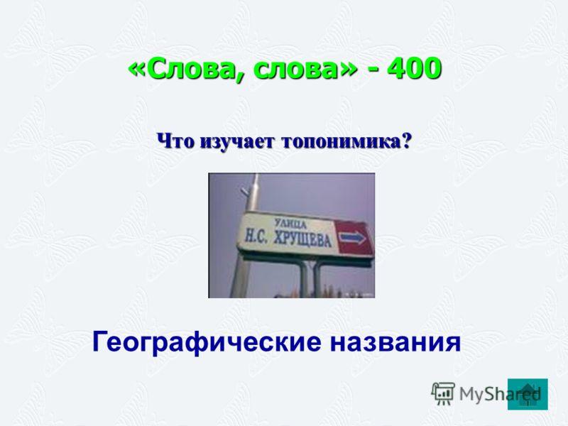 «Слова, слова» - 400 Что изучает топонимика? Географические названия