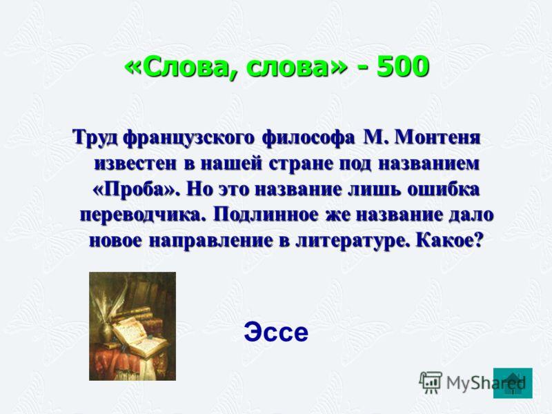 «Слова, слова» - 500 Труд французского философа М. Монтеня известен в нашей стране под названием «Проба». Но это название лишь ошибка переводчика. Подлинное же название дало новое направление в литературе. Какое? Эссе