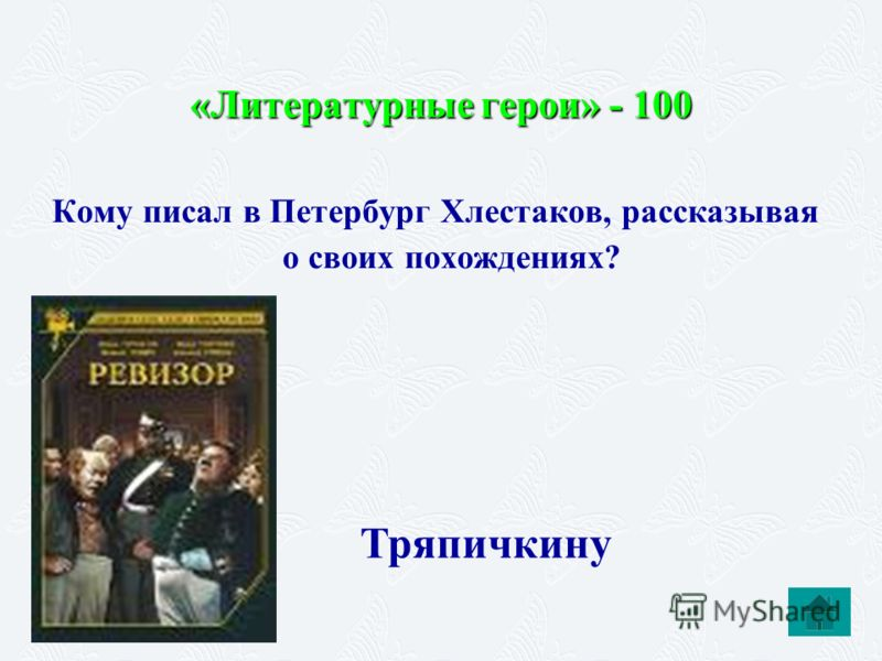 «Литературные герои» - 100 Кому писал в Петербург Хлестаков, рассказывая о своих похождениях? Тряпичкину