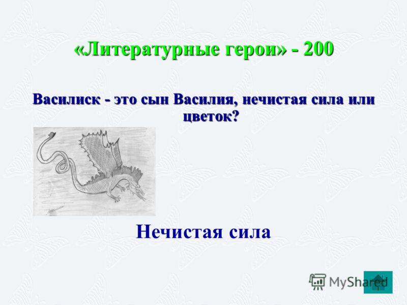 «Литературные герои» - 200 Василиск - это сын Василия, нечистая сила или цветок? Нечистая сила
