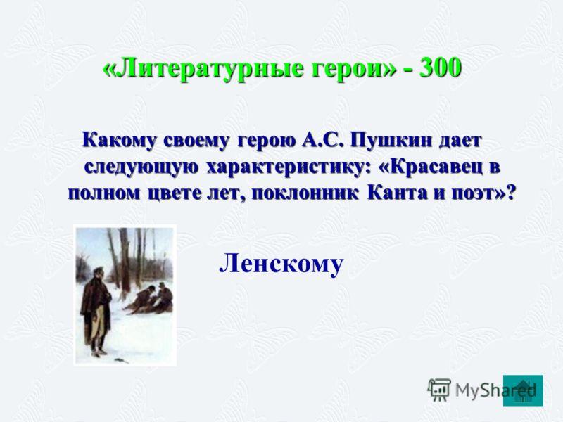 «Литературные герои» - 300 Какому своему герою А.С. Пушкин дает следующую характеристику: «Красавец в полном цвете лет, поклонник Канта и поэт»? Ленск