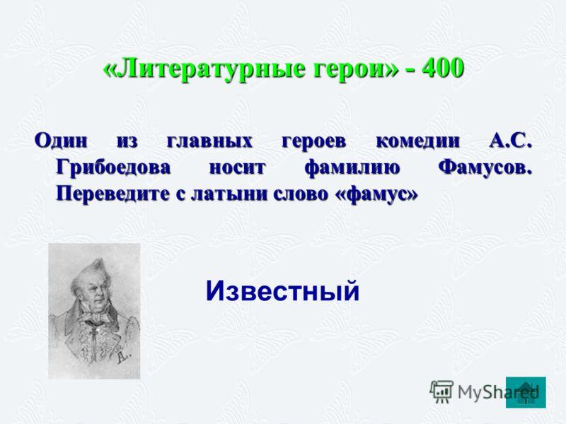 «Литературные герои» - 400 Один из главных героев комедии А.С. Грибоедова носит фамилию Фамусов. Переведите с латыни слово «фамус» Известный