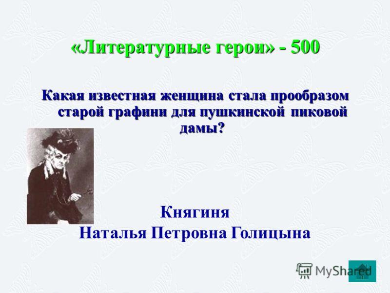 «Литературные герои» - 500 Какая известная женщина стала прообразом старой графини для пушкинской пиковой дамы? Княгиня Наталья Петровна Голицына