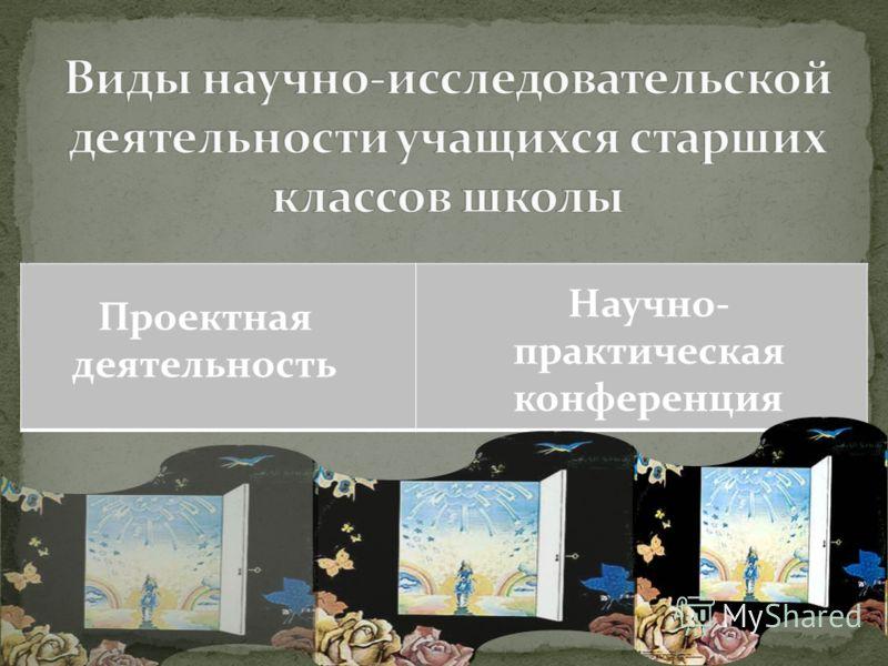 Проектная деятельность Научно- практическая конференция