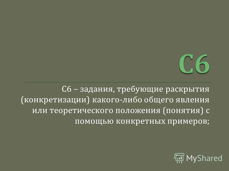 С 6 – задания, требующие раскрытия ( конкретизации ) какого - либо общего явления или теоретического положения ( понятия ) с помощью конкретных примеров ;