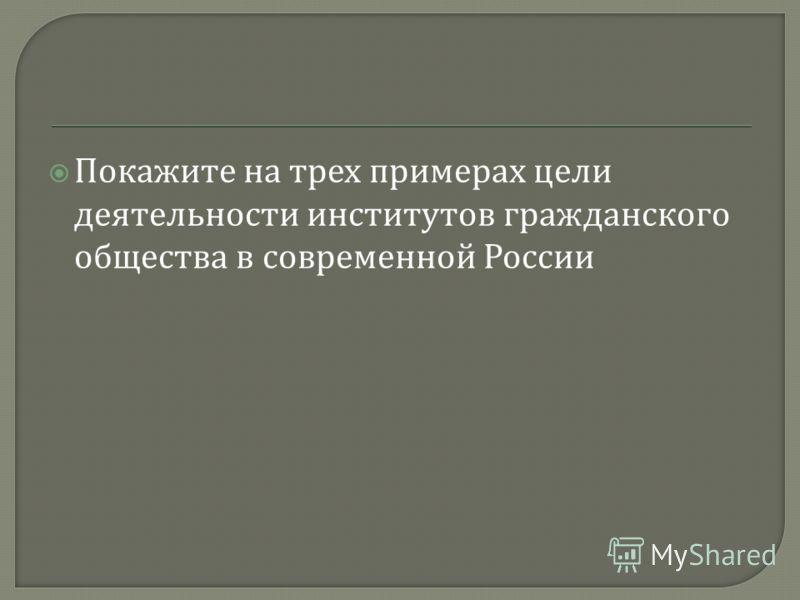 Покажите на трех примерах цели деятельности институтов гражданского общества в современной России