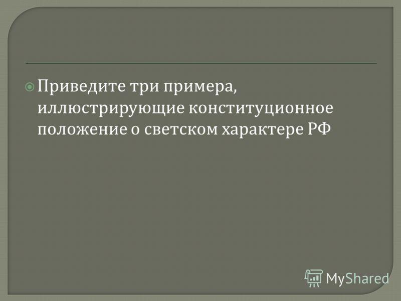 Приведите три примера, иллюстрирующие конституционное положение о светском характере РФ