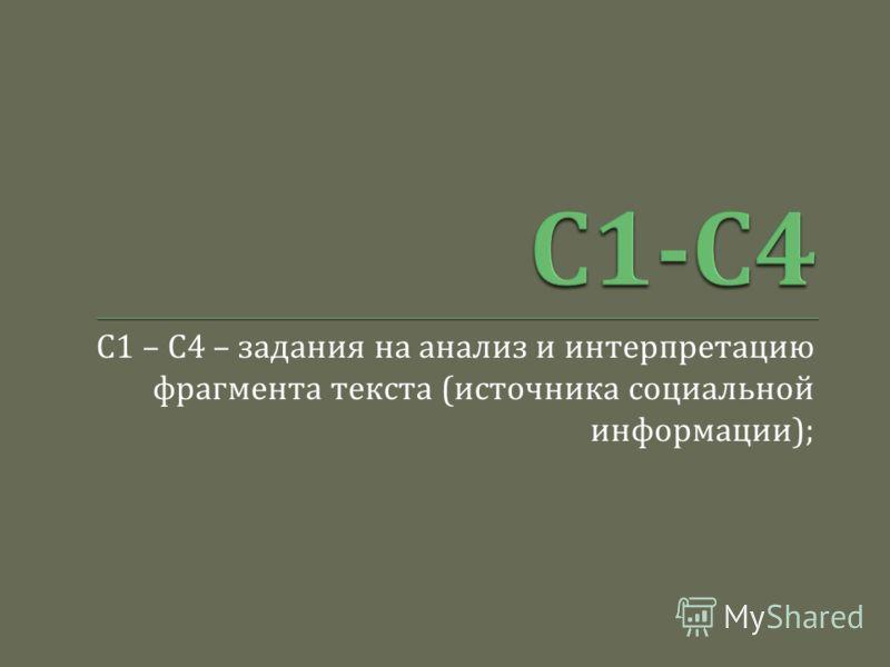 С 1 – С 4 – задания на анализ и интерпретацию фрагмента текста ( источника социальной информации );