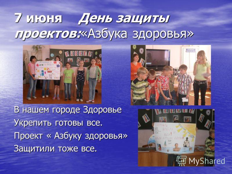 7 июня День защиты проектов:«Азбука здоровья» В нашем городе Здоровье Укрепить готовы все. Проект « Азбуку здоровья» Защитили тоже все.