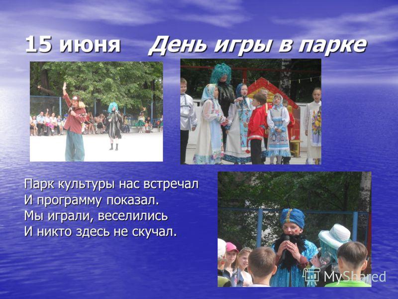 15 июня День игры в парке Парк культуры нас встречал И программу показал. Мы играли, веселились И никто здесь не скучал.