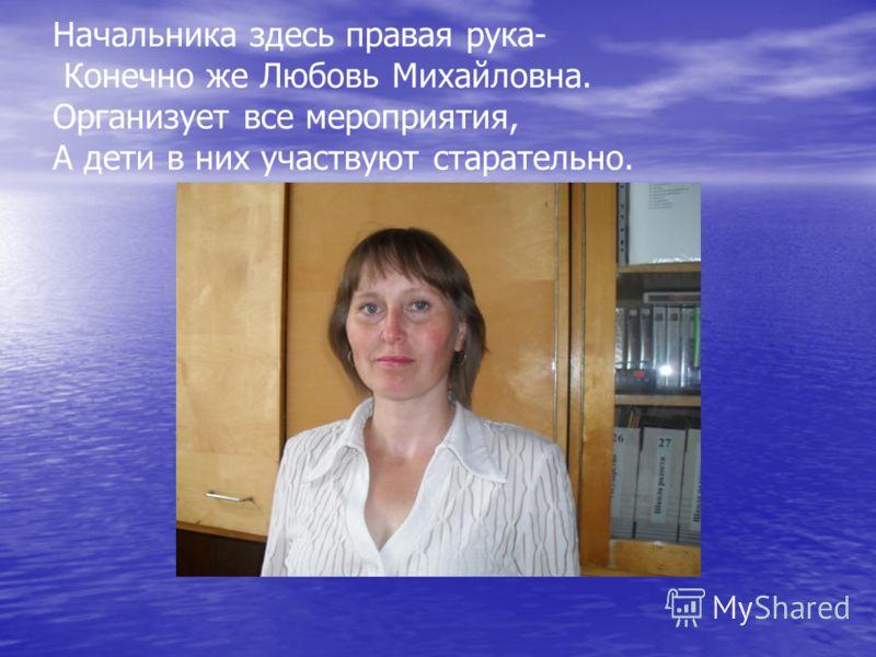 Начальника здесь правая рука- Конечно же Любовь Михайловна. Организует все мероприятия, А дети в них участвуют старательно.