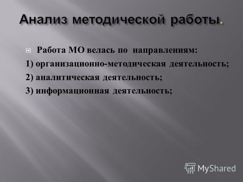Работа МО велась по направлениям : 1) организационно - методическая деятельность ; 2) аналитическая деятельность ; 3) информационная деятельность ;