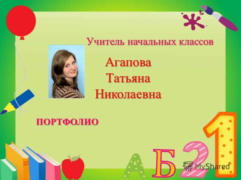Агапова Татьяна Николаевна Учитель начальных классов ПОРТФОЛИО