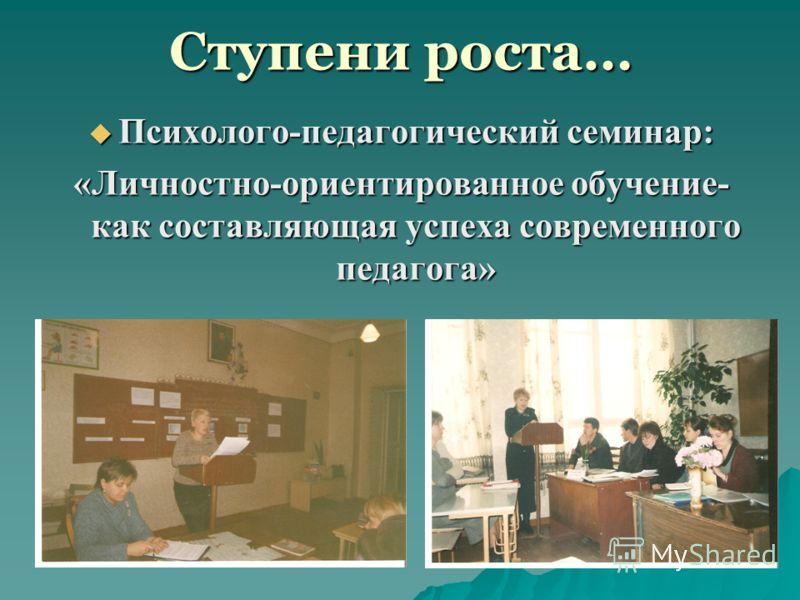 Ступени роста… Психолого-педагогический семинар: Психолого-педагогический семинар: «Личностно-ориентированное обучение- как составляющая успеха современного педагога»