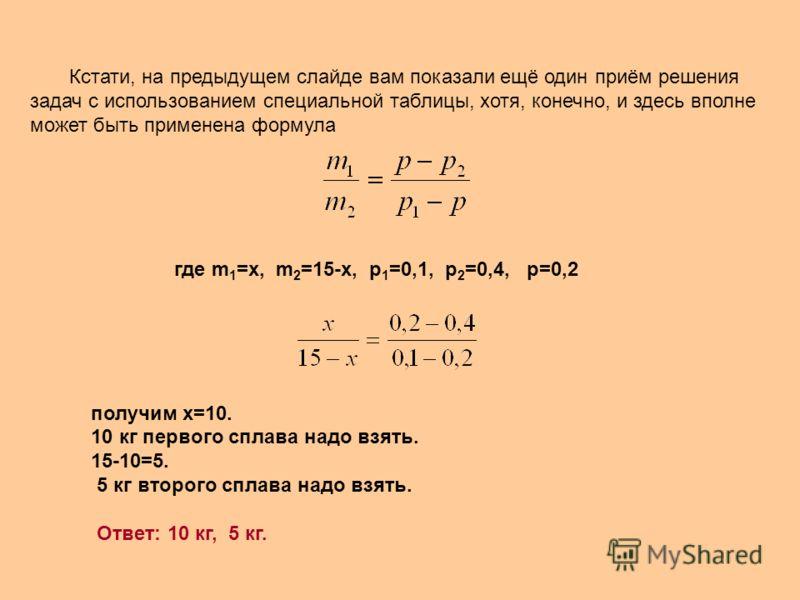 Кстати, на предыдущем слайде вам показали ещё один приём решения задач с использованием специальной таблицы, хотя, конечно, и здесь вполне может быть применена формула где m 1 =x, m 2 =15-x, p 1 =0,1, p 2 =0,4, p=0,2 получим х=10. 10 кг первого сплав