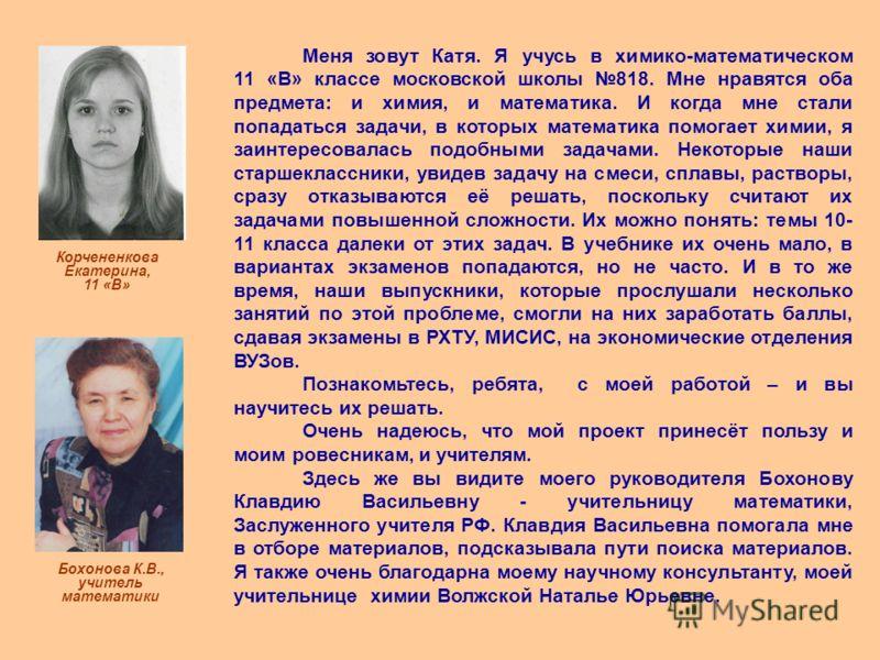 Корчененкова Екатерина, 11 «В» Бохонова К.В., учитель математики Меня зовут Катя. Я учусь в химико-математическом 11 «В» классе московской школы 818. Мне нравятся оба предмета: и химия, и математика. И когда мне стали попадаться задачи, в которых мат