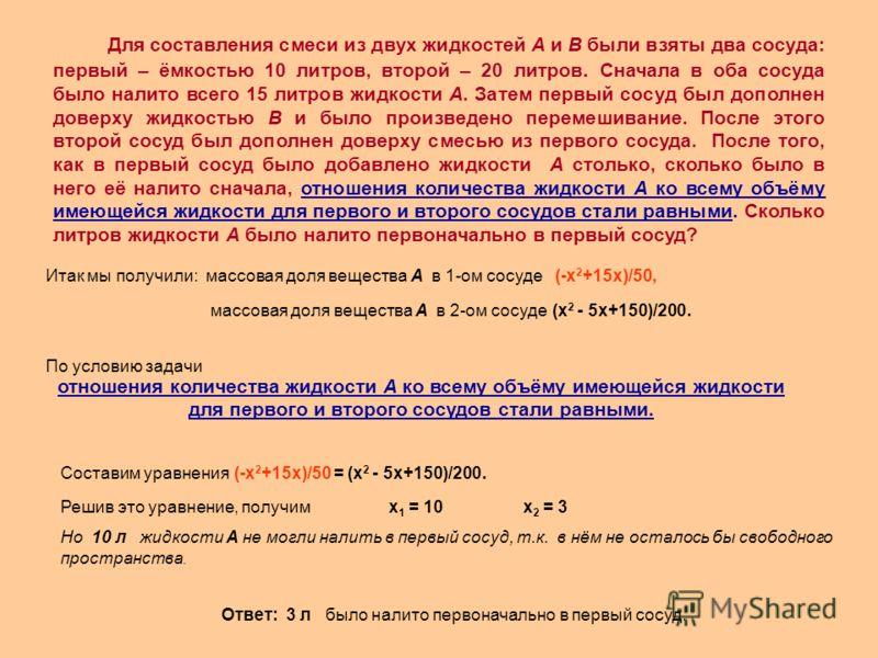Итак мы получили: массовая доля вещества А в 1-ом сосуде (-х 2 +15х)/50, массовая доля вещества А в 2-ом сосуде (х 2 - 5х+150)/200. отношения количества жидкости А ко всему объёму имеющейся жидкости для первого и второго сосудов стали равными. По усл