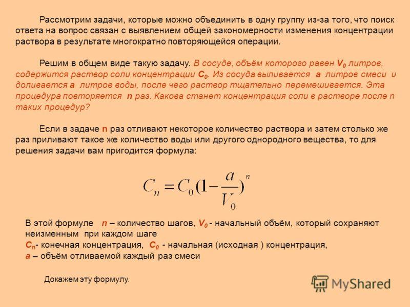 В этой формуле n – количество шагов, V 0 - начальный объём, который сохраняют неизменным при каждом шаге С n - конечная концентрация, C 0 - начальная (исходная ) концентрация, a – объём отливаемой каждый раз смеси Докажем эту формулу. Рассмотрим зада