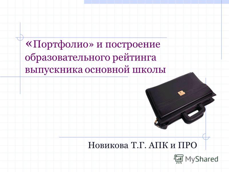 « Портфолио» и построение образовательного рейтинга выпускника основной школы Новикова Т.Г. АПК и ПРО