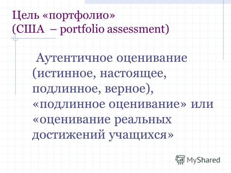 Цель «портфолио» (США – portfolio assessment) Аутентичное оценивание (истинное, настоящее, подлинное, верное), «подлинное оценивание» или «оценивание реальных достижений учащихся»