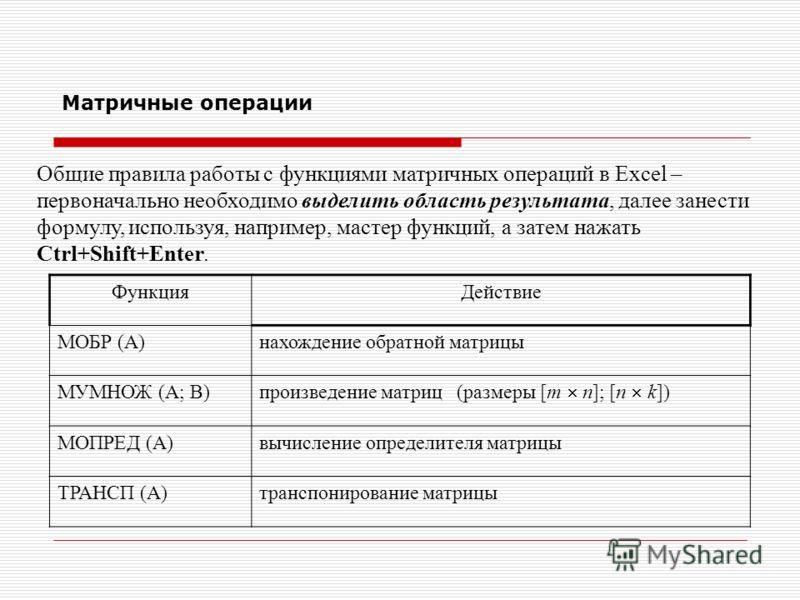 Матричные операции Общие правила работы с функциями матричных операций в Excel – первоначально необходимо выделить область результата, далее занести формулу, используя, например, мастер функций, а затем нажать Сtrl+Shift+Enter. ФункцияДействие МОБР (