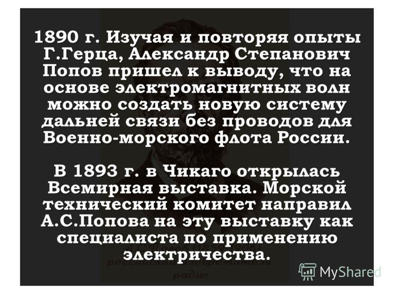 1890 г. Изучая и повторяя опыты Г.Герца, Александр Степанович Попов пришел к выводу, что на основе электромагнитных волн можно создать новую систему дальней связи без проводов для Военно-морского флота России. В 1893 г. в Чикаго открылась Всемирная в