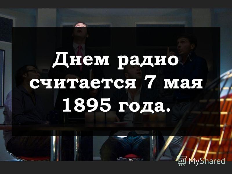 Днем радио считается 7 мая 1895 года.