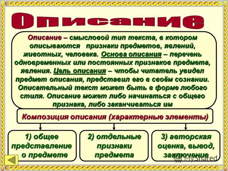Описание – смысловой тип текста, в котором описываются признаки предметов, явлений, животных, человека. Основа описания – перечень одновременных или постоянных признаков предмета, явления. Цель описания – чтобы читатель увидел предмет описания, предс